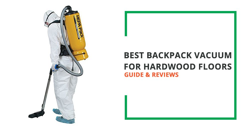 5 Best Backpack Vacuum For Hardwood Floors Guide And Reviews