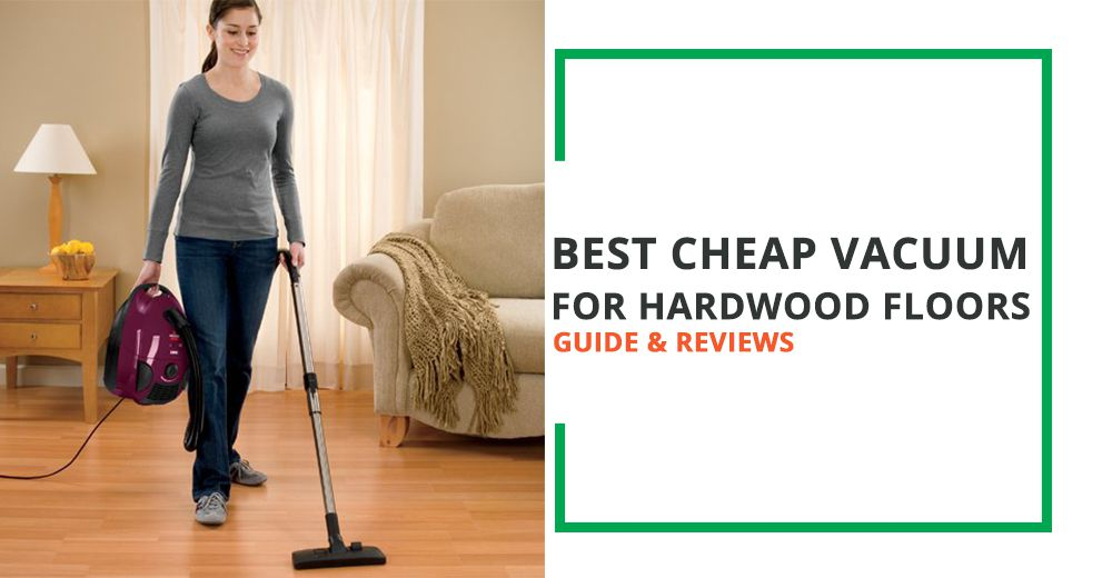 Best Cheap Vacuum For Hardwood Floors